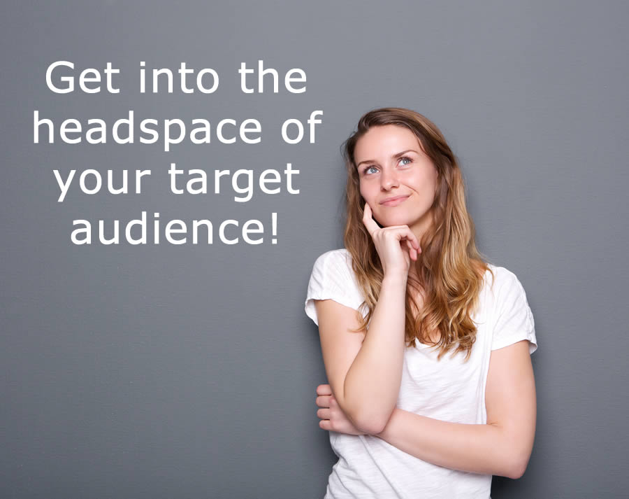 Get into the headspace of your target audience!